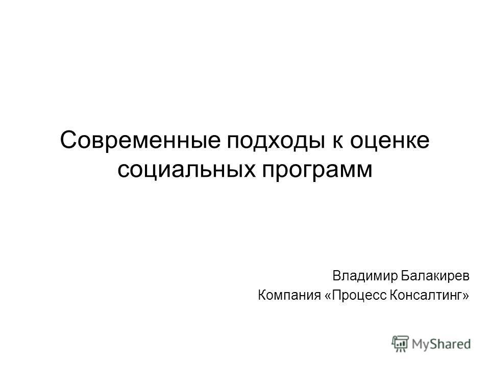Современные подходы к оценке социальных программ Владимир Балакирев Компания «Процесс Консалтинг»