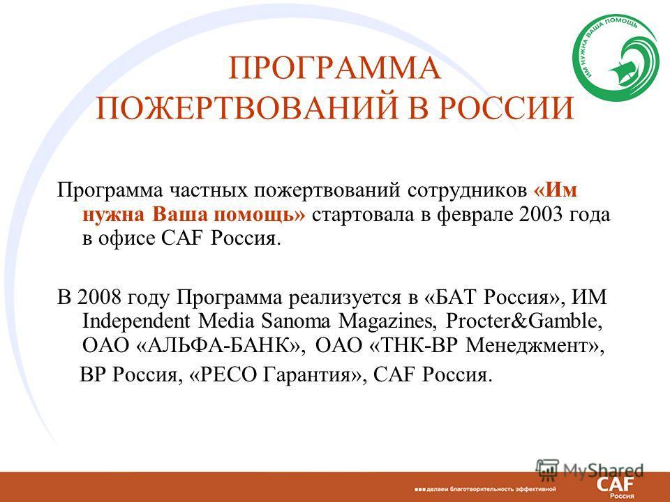 ПРОГРАММА ПОЖЕРТВОВАНИЙ В РОССИИ Программа частных пожертвований сотрудников «Им нужна Ваша помощь» стартовала в феврале 2003 года в офисе CAF Россия. В 2008 году Программа реализуется в «БAT Россия», ИМ Independent Media Sanoma Magazines, Procter&Ga