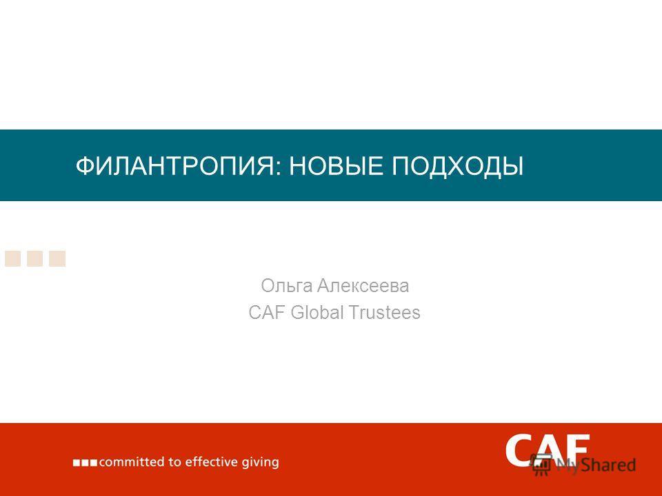 ФИЛАНТРОПИЯ: НОВЫЕ ПОДХОДЫ Ольга Алексеева CAF Global Trustees