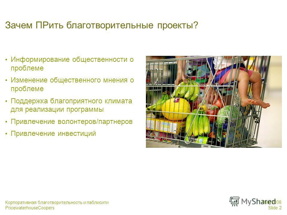 PricewaterhouseCoopers Май 2008 Slide 2 Корпоративная благотворительность и паблисити Зачем ПРить благотворительные проекты? Информирование общественности о проблеме Изменение общественного мнения о проблеме Поддержка благоприятного климата для реали