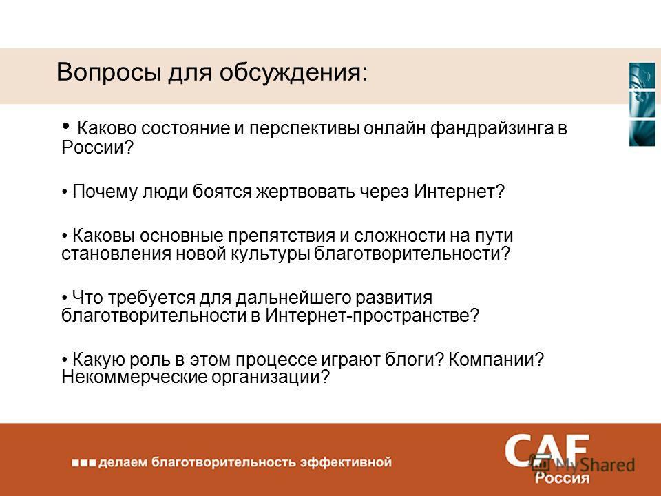 Вопросы для обсуждения: Каково состояние и перспективы онлайн фандрайзинга в России? Почему люди боятся жертвовать через Интернет? Каковы основные препятствия и сложности на пути становления новой культуры благотворительности? Что требуется для дальн