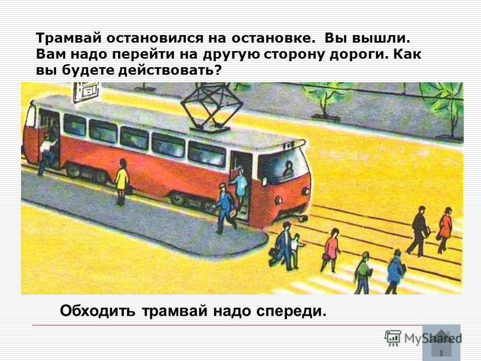 Трамвай остановился на остановке. Вы вышли. Вам надо перейти на другую сторону дороги. Как вы будете действовать? Обходить трамвай надо спереди.