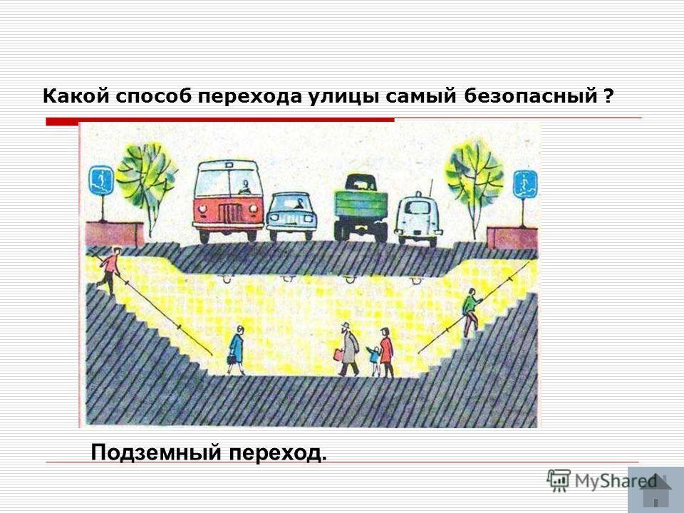 Какой способ перехода улицы самый безопасный ? Подземный переход.