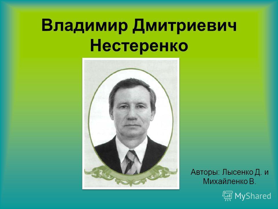 Владимир Дмитриевич Нестеренко Авторы: Лысенко Д. и Михайленко В.
