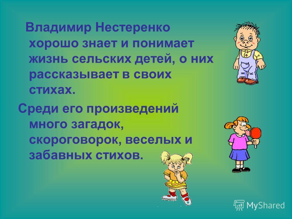 Владимир Нестеренко хорошо знает и понимает жизнь сельских детей, о них рассказывает в своих стихах. Среди его произведений много загадок, скороговорок, веселых и забавных стихов.