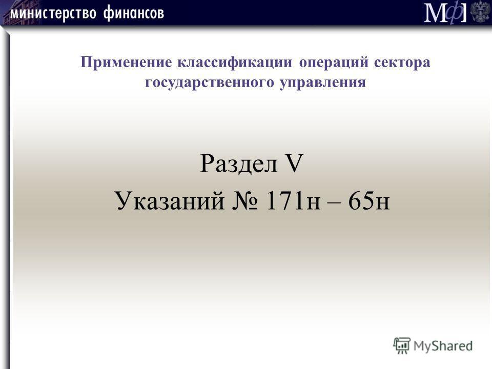 Раздел V Указаний 171н – 65н Применение классификации операций сектора государственного управления