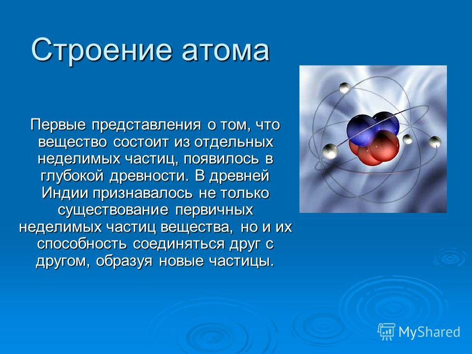 Строение атома Первые представления о том, что вещество состоит из отдельных неделимых частиц, появилось в глубокой древности. В древней Индии признавалось не только существование первичных неделимых частиц вещества, но и их способность соединяться д