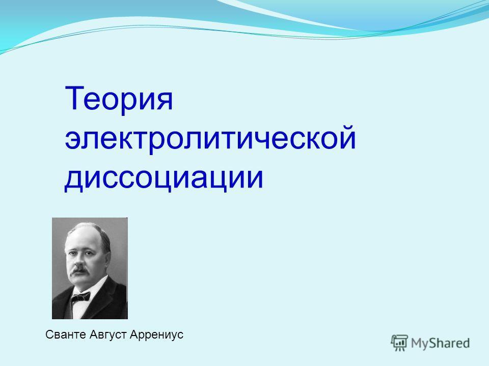 Теория электролитической диссоциации Сванте Август Аррениус