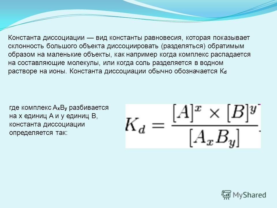 Константа диссоциации вид константы равновесия, которая показывает склонность большого объекта диссоциировать (разделяться) обратимым образом на маленькие объекты, как например когда комплекс распадается на составляющие молекулы, или когда соль разде