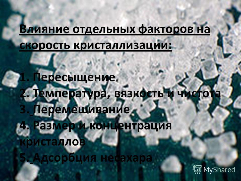 Влияние отдельных факторов на скорость кристаллизации: 1. Пересыщение 2. Температура, вязкость и чистота 3. Перемешивание 4. Размер и концентрация кристаллов 5. Адсорбция несахара