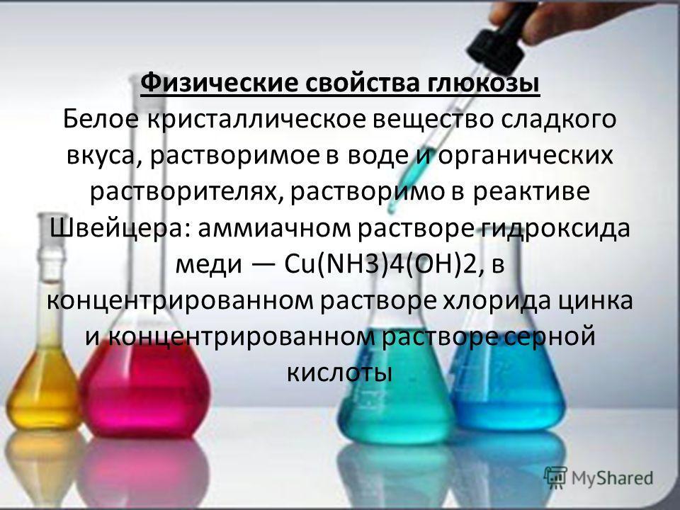Физические свойства глюкозы Белое кристаллическое вещество сладкого вкуса, растворимое в воде и органических растворителях, растворимо в реактиве Швейцера: аммиачном растворе гидроксида меди Cu(NH3)4(OH)2, в концентрированном растворе хлорида цинка и