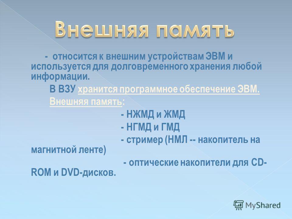 - относится к внешним устройствам ЭВМ и используется для долговременного хранения любой информации. В ВЗУ хранится программное обеспечение ЭВМ. Внешняя память: - НЖМД и ЖМД - НГМД и ГМД - стример (НМЛ -- накопитель на магнитной ленте) - оптические на