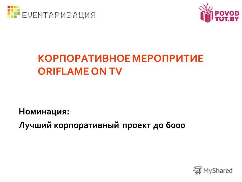 КОРПОРАТИВНОЕ МЕРОПРИТИЕ ORIFLAME ON TV Номинация: Лучший корпоративный проект до 6000