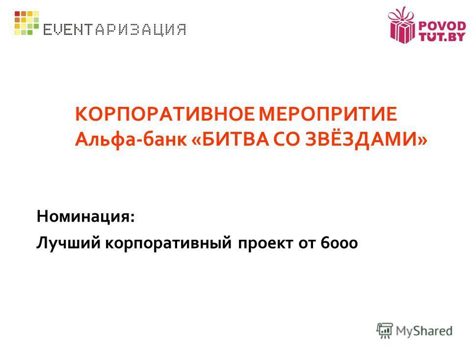 КОРПОРАТИВНОЕ МЕРОПРИТИЕ Альфа-банк «БИТВА СО ЗВЁЗДАМИ» Номинация: Лучший корпоративный проект от 6000