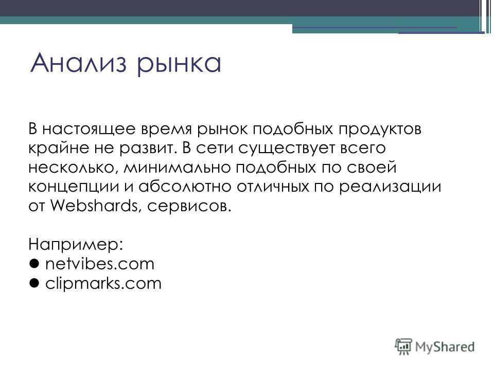 Анализ рынка В настоящее время рынок подобных продуктов крайне не развит. В сети существует всего несколько, минимально подобных по своей концепции и абсолютно отличных по реализации от Webshards, сервисов. Например: netvibes.com clipmarks.com
