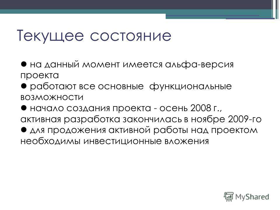 Текущее состояние на данный момент имеется альфа-версия проекта работают все основные функциональные возможности начало создания проекта - осень 2008 г., активная разработка закончилась в ноябре 2009-го для продожения активной работы над проектом нео