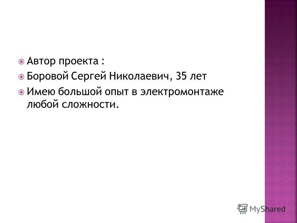 Автор проекта : Боровой Сергей Николаевич, 35 лет Имею большой опыт в электромонтаже любой сложности.