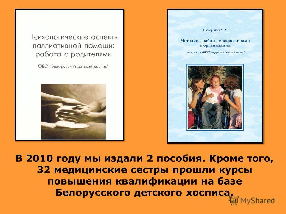 В 2010 году мы издали 2 пособия. Кроме того, 32 медицинские сестры прошли курсы повышения квалификации на базе Белорусского детского хосписа.