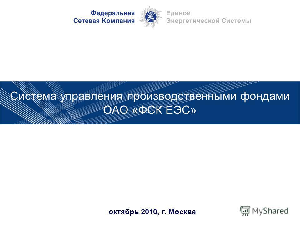 октябрь 2010, г. Москва Система управления производственными фондами ОАО «ФСК ЕЭС»
