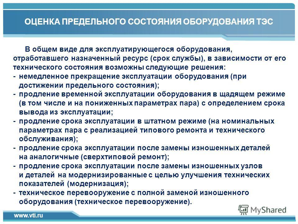 www.vti.ru Click to add title in here 1 ОЦЕНКА ПРЕДЕЛЬНОГО СОСТОЯНИЯ ОБОРУДОВАНИЯ ТЭС В общем виде для эксплуатирующегося оборудования, отработавшего назначенный ресурс (срок службы), в зависимости от его технического состояния возможны следующие реш
