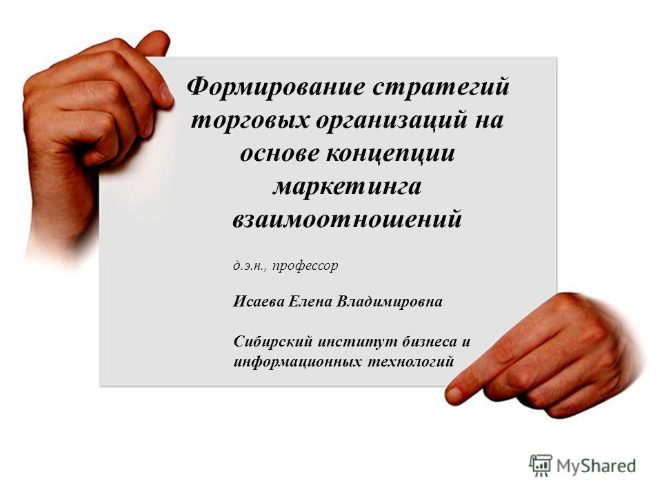 Цели, задачи Формирование стратегий торговых организаций на основе концепции маркетинга взаимоотношений д.э.н., профессор Исаева Елена Владимировна Сибирский институт бизнеса и информационных технологий
