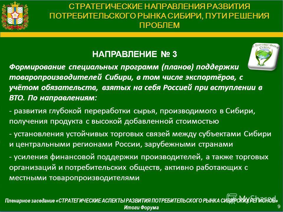СТРАТЕГИЧЕСКИЕ НАПРАВЛЕНИЯ РАЗВИТИЯ ПОТРЕБИТЕЛЬСКОГО РЫНКА СИБИРИ, ПУТИ РЕШЕНИЯ ПРОБЛЕМ НАПРАВЛЕНИЕ 3 Формирование специальных программ (планов) поддержки товаропроизводителей Сибири, в том числе экспортёров, с учётом обязательств, взятых на себя Рос