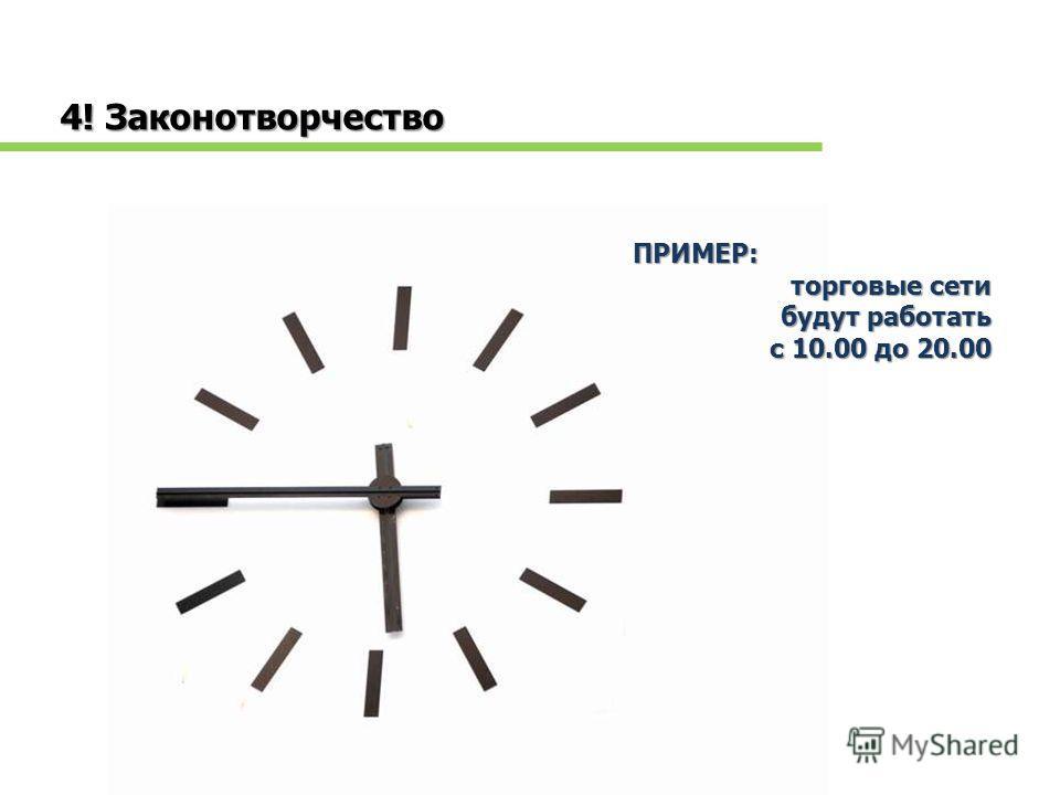 4! Законотворчество ПРИМЕР: торговые сети будут работать с 10.00 до 20.00