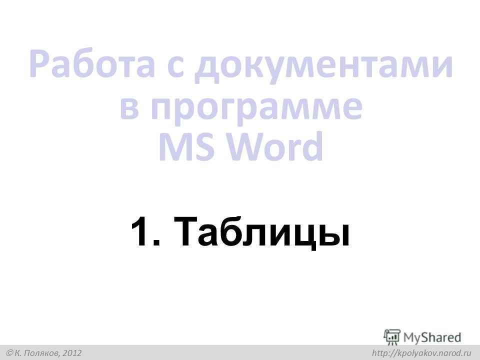 К. Поляков, 2012 http://kpolyakov.narod.ru 1. Таблицы Работа с документами в программе MS Word