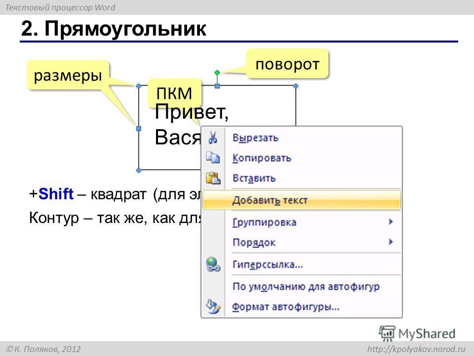 Текстовый процессор Word К. Поляков, 2012 http://kpolyakov.narod.ru 2. Прямоугольник поворот размеры ПКМ +Shift – квадрат (для эллипса – окружность) Привет, Вася! Контур – так же, как для отрезка.