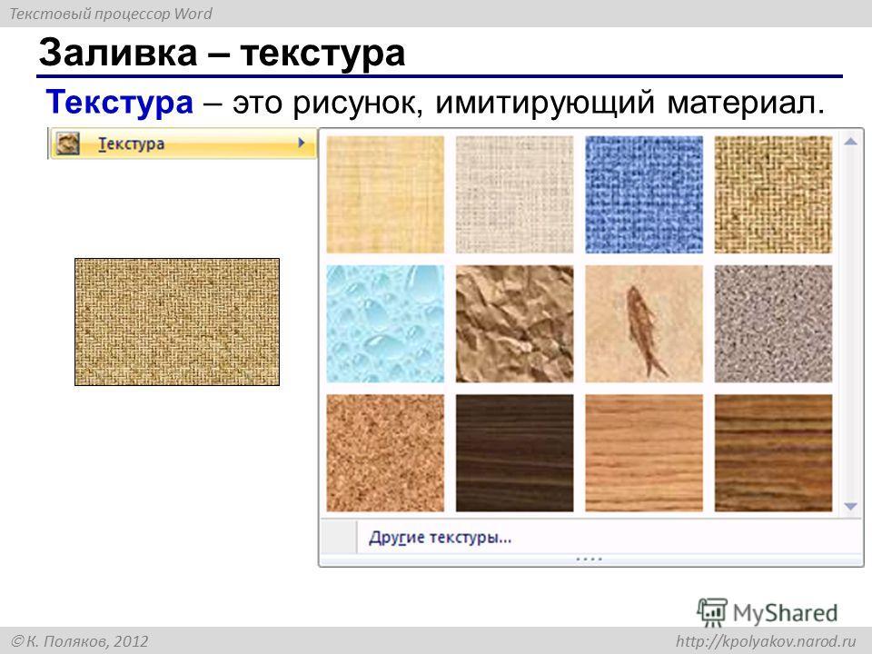 Текстовый процессор Word К. Поляков, 2012 http://kpolyakov.narod.ru Заливка – текстура Текстура – это рисунок, имитирующий материал.