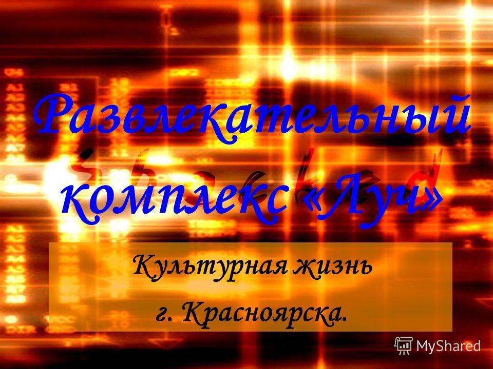 Развлекательный комплекс «Луч» Культурная жизнь г. Красноярска.