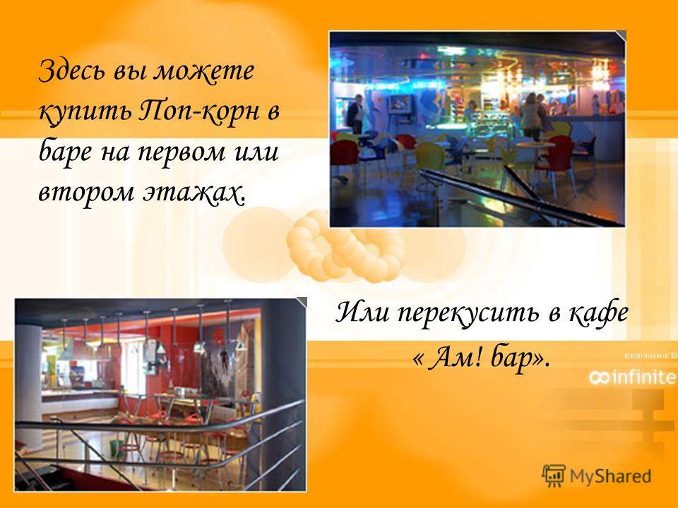 Здесь вы можете купить Поп-корн в баре на первом или втором этажах. Или перекусить в кафе « Ам! бар».