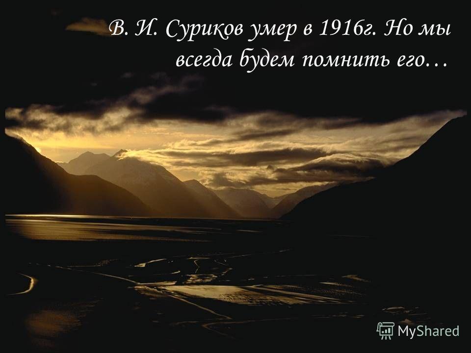 В. И. Суриков умер в 1916г. Но мы всегда будем помнить его…