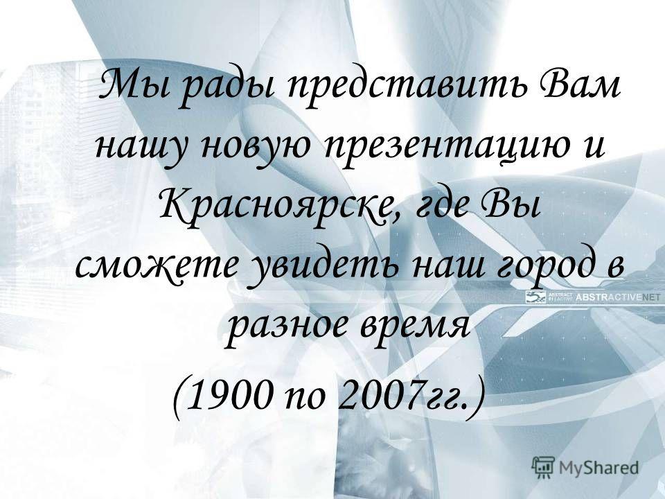 Мы рады представить Вам нашу новую презентацию и Красноярске, где Вы сможете увидеть наш город в разное время (1900 по 2007гг.)