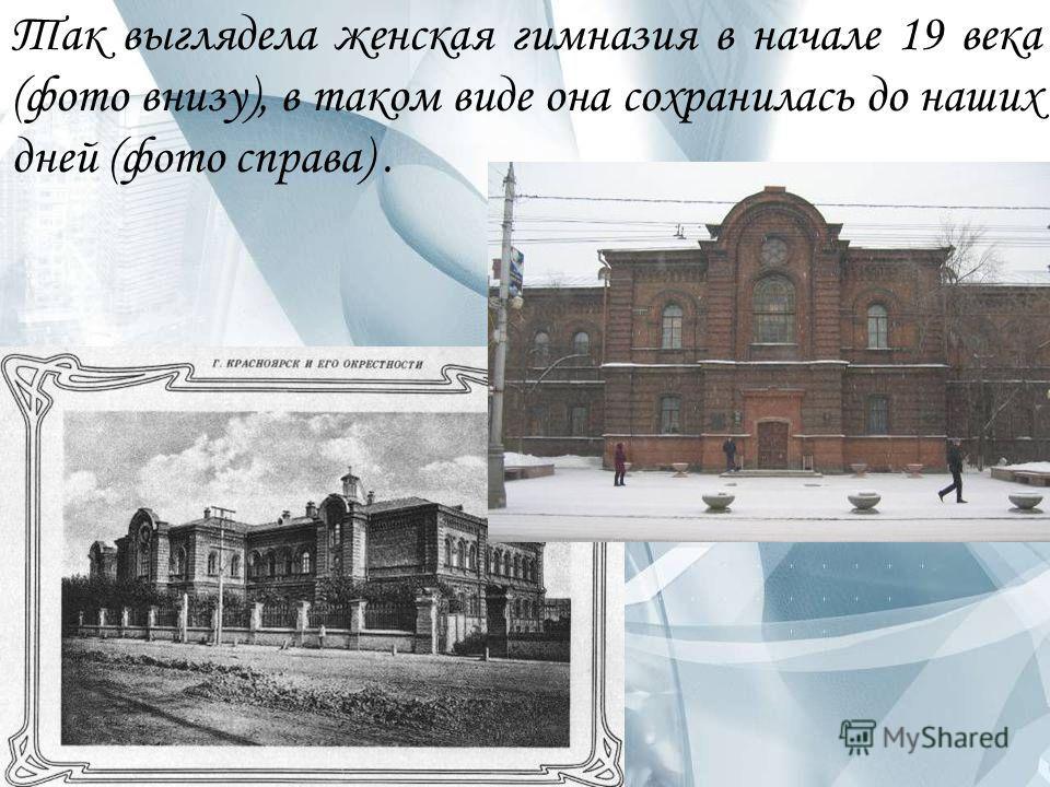Так выглядела женская гимназия в начале 19 века (фото внизу), в таком виде она сохранилась до наших дней (фото справа).