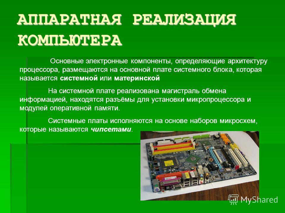 АППАРАТНАЯ РЕАЛИЗАЦИЯ КОМПЬЮТЕРА Основные электронные компоненты, определяющие архитектуру процессора, размещаются на основной плате системного блока, которая называется системной или материнской На системной плате реализована магистраль обмена инфор