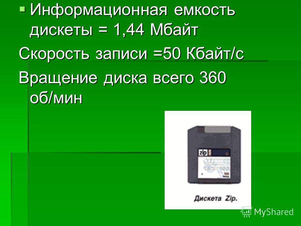 Информационная емкость дискеты = 1,44 Мбайт Информационная емкость дискеты = 1,44 Мбайт Скорость записи =50 Кбайт/с Вращение диска всего 360 об/мин