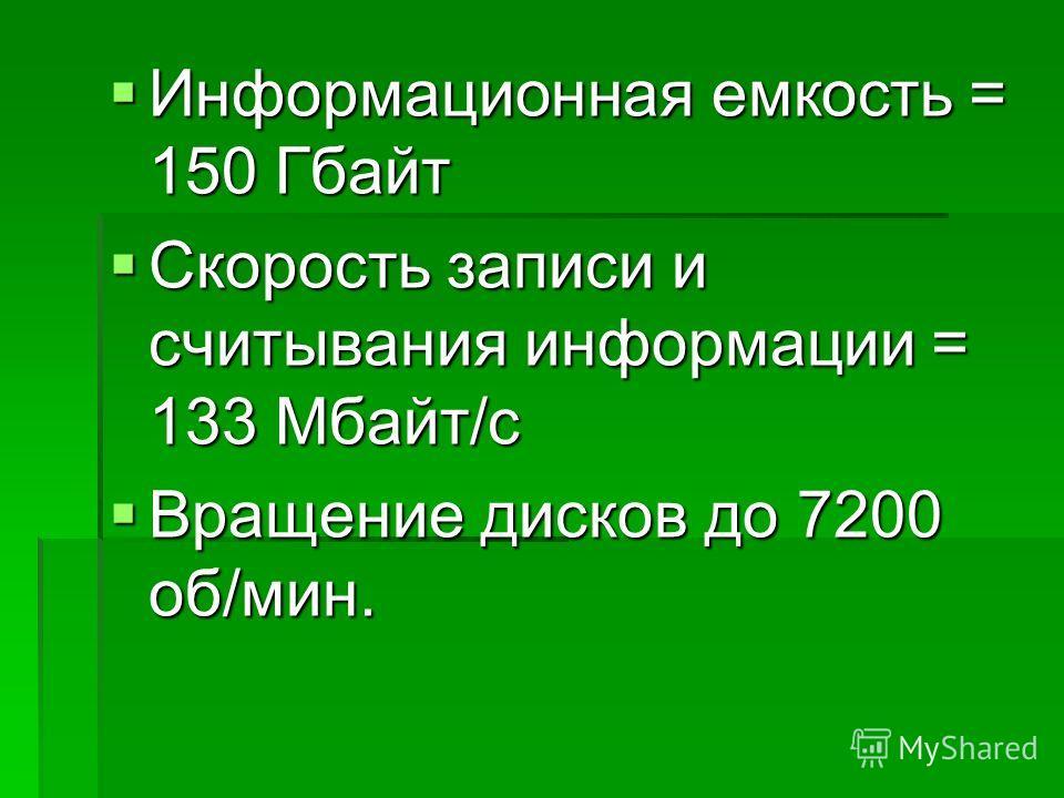 Информационная емкость = 150 Гбайт Информационная емкость = 150 Гбайт Скорость записи и считывания информации = 133 Мбайт/с Скорость записи и считывания информации = 133 Мбайт/с Вращение дисков до 7200 об/мин. Вращение дисков до 7200 об/мин.