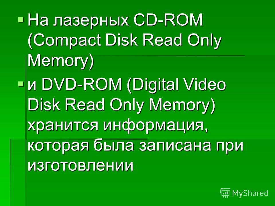 На лазерных CD-ROM (Compact Disk Read Only Memory) На лазерных CD-ROM (Compact Disk Read Only Memory) и DVD-ROM (Digital Video Disk Read Only Memory) хранится информация, которая была записана при изготовлении и DVD-ROM (Digital Video Disk Read Only