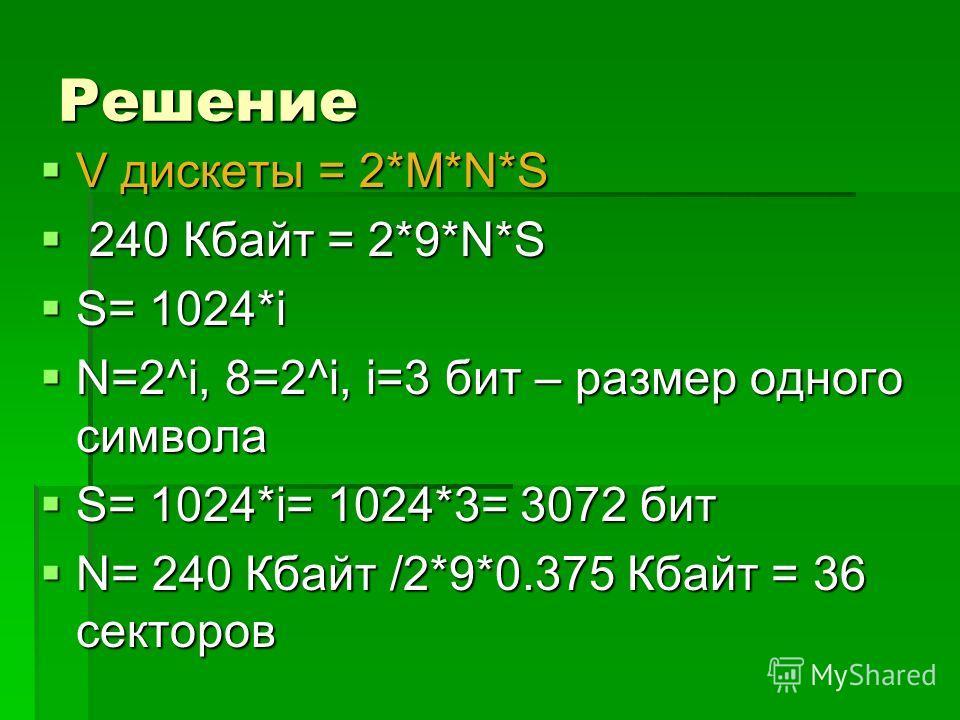 Решение V дискеты = 2*M*N*S V дискеты = 2*M*N*S 240 Кбайт = 2*9*N*S 240 Кбайт = 2*9*N*S S= 1024*i S= 1024*i N=2^i, 8=2^i, i=3 бит – размер одного символа N=2^i, 8=2^i, i=3 бит – размер одного символа S= 1024*i= 1024*3= 3072 бит S= 1024*i= 1024*3= 307