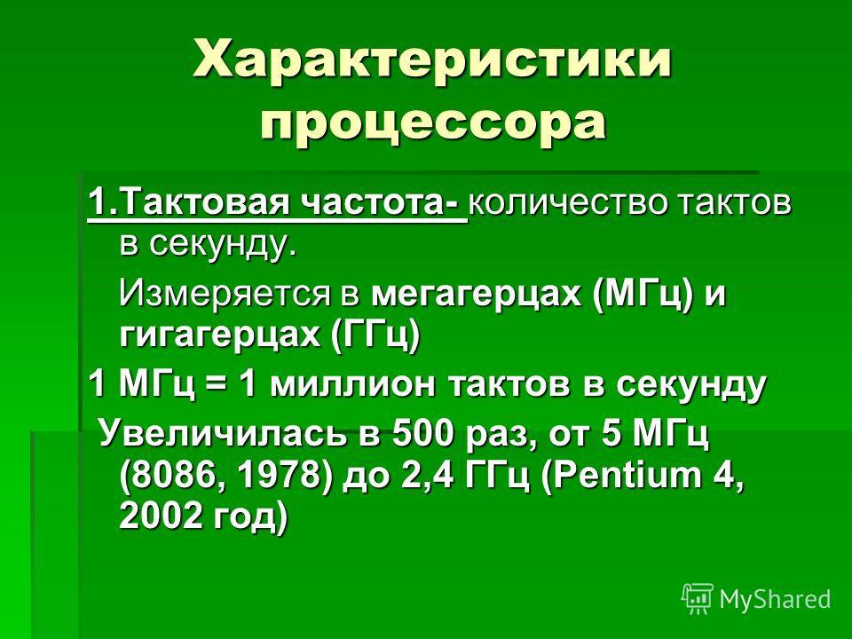 Характеристики процессора 1.Тактовая частота- количество тактов в секунду. Измеряется в мегагерцах (МГц) и гигагерцах (ГГц) Измеряется в мегагерцах (МГц) и гигагерцах (ГГц) 1 МГц = 1 миллион тактов в секунду Увеличилась в 500 раз, от 5 МГц (8086, 197