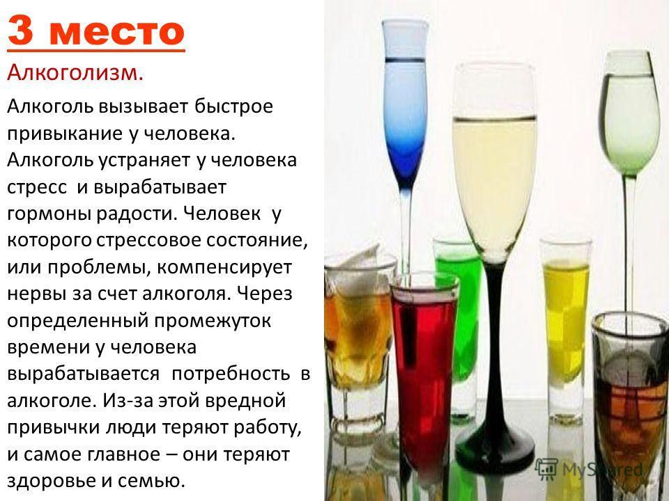 3 место Алкоголизм. Алкоголь вызывает быстрое привыкание у человека. Алкоголь устраняет у человека стресс и вырабатывает гормоны радости. Человек у которого стрессовое состояние, или проблемы, компенсирует нервы за счет алкоголя. Через определенный п