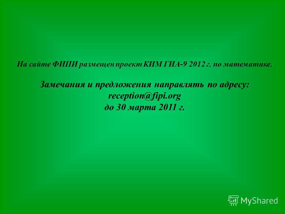 На сайте ФИПИ размещен проект КИМ ГИА-9 2012 г. по математике. Замечания и предложения направлять по адресу: reception@fipi.org до 30 марта 2011 г.