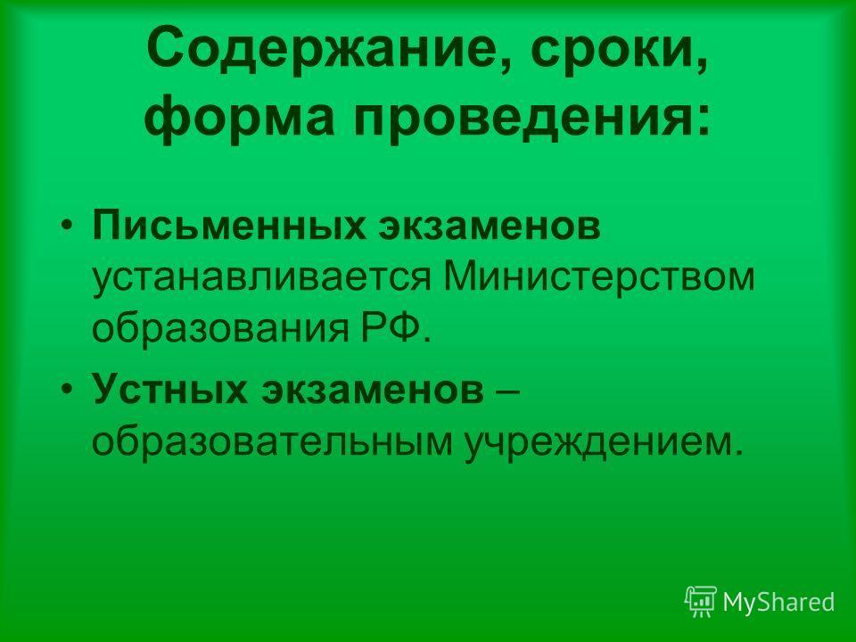 Содержание, сроки, форма проведения: Письменных экзаменов устанавливается Министерством образования РФ. Устных экзаменов – образовательным учреждением.