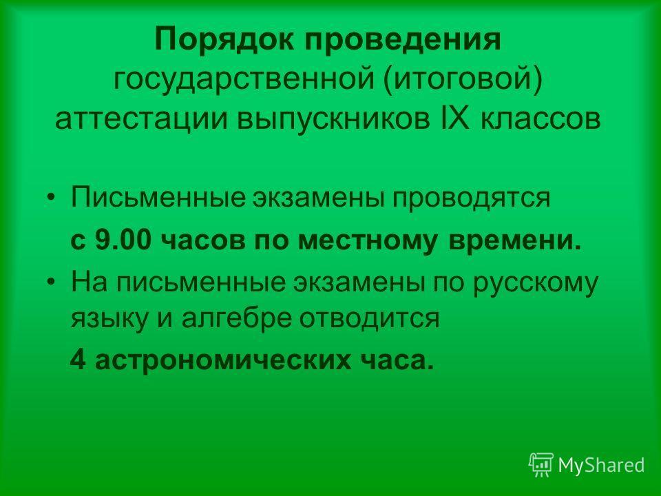 Порядок проведения государственной (итоговой) аттестации выпускников IX классов Письменные экзамены проводятся с 9.00 часов по местному времени. На письменные экзамены по русскому языку и алгебре отводится 4 астрономических часа.
