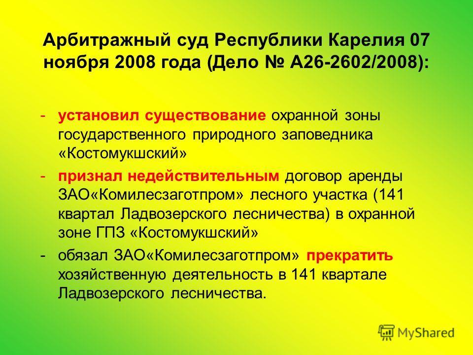 Арбитражный суд Республики Карелия 07 ноября 2008 года (Дело А26-2602/2008): -установил существование охранной зоны государственного природного заповедника «Костомукшский» -признал недействительным договор аренды ЗАО«Комилесзаготпром» лесного участка
