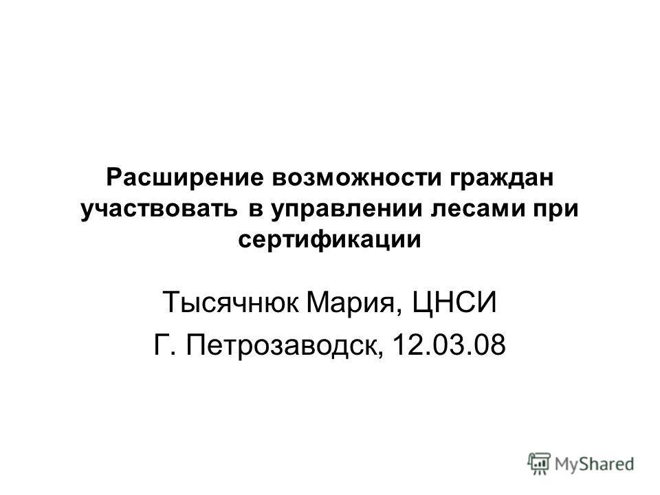 Расширение возможности граждан участвовать в управлении лесами при сертификации Тысячнюк Мария, ЦНСИ Г. Петрозаводск, 12.03.08