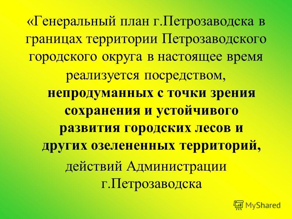 «Генеральный план г.Петрозаводска в границах территории Петрозаводского городского округа в настоящее время реализуется посредством, непродуманных с точки зрения сохранения и устойчивого развития городских лесов и других озелененных территорий, дейст