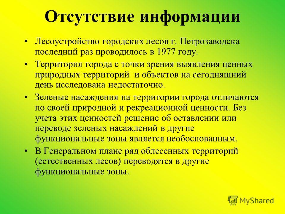 Отсутствие информации Лесоустройство городских лесов г. Петрозаводска последний раз проводилось в 1977 году. Территория города с точки зрения выявления ценных природных территорий и объектов на сегодняшний день исследована недостаточно. Зеленые насаж