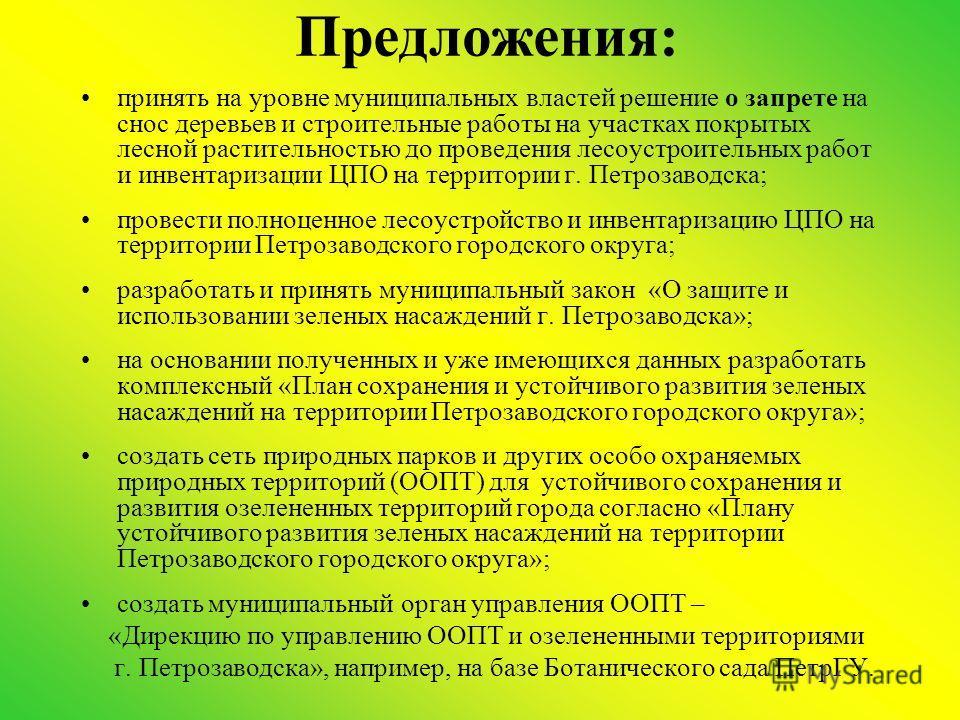Предложения: принять на уровне муниципальных властей решение о запрете на снос деревьев и строительные работы на участках покрытых лесной растительностью до проведения лесоустроительных работ и инвентаризации ЦПО на территории г. Петрозаводска; прове